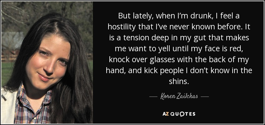 But lately, when I'm drunk, I feel a hostility that I've never known before. It is a tension deep in my gut that makes me want to yell until my face is red, knock over glasses with the back of my hand, and kick people I don't know in the shins. - Koren Zailckas