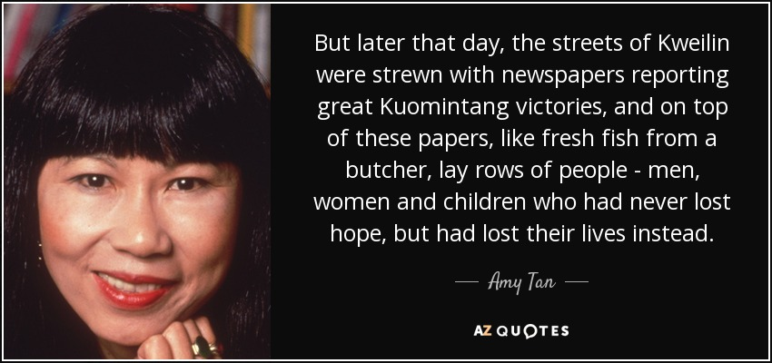 But later that day, the streets of Kweilin were strewn with newspapers reporting great Kuomintang victories, and on top of these papers, like fresh fish from a butcher, lay rows of people - men, women and children who had never lost hope, but had lost their lives instead. - Amy Tan