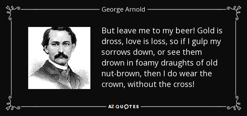 But leave me to my beer! Gold is dross, love is loss, so if I gulp my sorrows down, or see them drown in foamy draughts of old nut-brown, then I do wear the crown, without the cross! - George Arnold