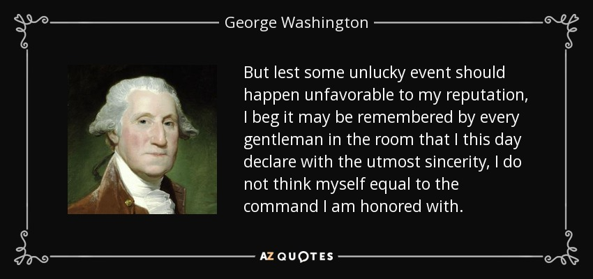 But lest some unlucky event should happen unfavorable to my reputation, I beg it may be remembered by every gentleman in the room that I this day declare with the utmost sincerity, I do not think myself equal to the command I am honored with. - George Washington