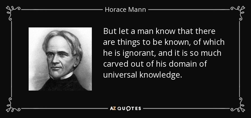 But let a man know that there are things to be known, of which he is ignorant, and it is so much carved out of his domain of universal knowledge. - Horace Mann