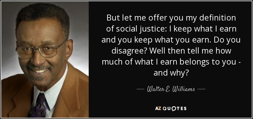 But let me offer you my definition of social justice: I keep what I earn and you keep what you earn. Do you disagree? Well then tell me how much of what I earn belongs to you - and why? - Walter E. Williams