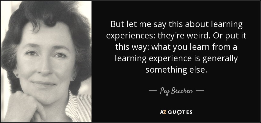 But let me say this about learning experiences: they're weird. Or put it this way: what you learn from a learning experience is generally something else. - Peg Bracken
