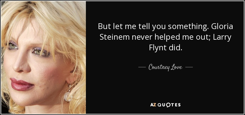 But let me tell you something. Gloria Steinem never helped me out; Larry Flynt did. - Courtney Love