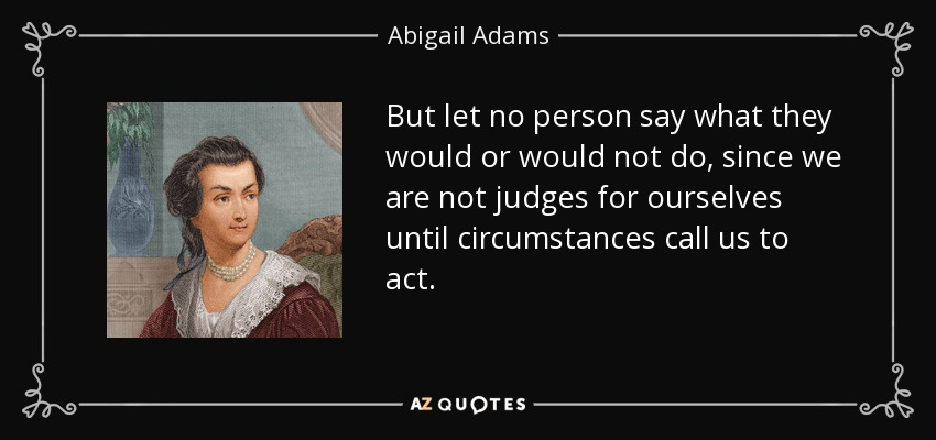 But let no person say what they would or would not do, since we are not judges for ourselves until circumstances call us to act. - Abigail Adams