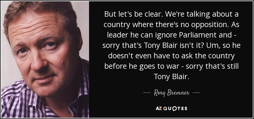 But let's be clear. We're talking about a country where there's no opposition. As leader he can ignore Parliament and - sorry that's Tony Blair isn't it? Um, so he doesn't even have to ask the country before he goes to war - sorry that's still Tony Blair. - Rory Bremner