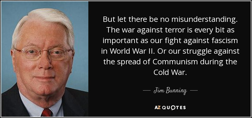 But let there be no misunderstanding. The war against terror is every bit as important as our fight against fascism in World War II. Or our struggle against the spread of Communism during the Cold War. - Jim Bunning