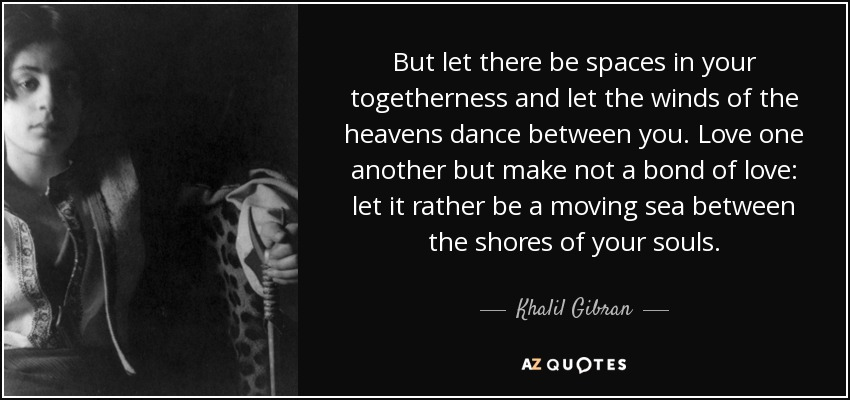 But let there be spaces in your togetherness and let the winds of the heavens dance between you. Love one another but make not a bond of love: let it rather be a moving sea between the shores of your souls. - Khalil Gibran