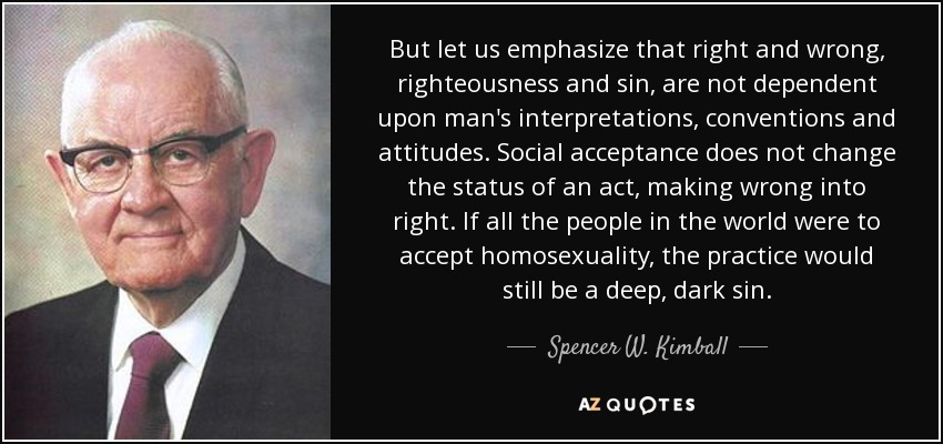 But let us emphasize that right and wrong, righteousness and sin, are not dependent upon man's interpretations, conventions and attitudes. Social acceptance does not change the status of an act, making wrong into right. If all the people in the world were to accept homosexuality, the practice would still be a deep, dark sin. - Spencer W. Kimball