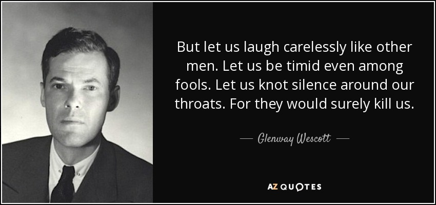 But let us laugh carelessly like other men. Let us be timid even among fools. Let us knot silence around our throats. For they would surely kill us. - Glenway Wescott