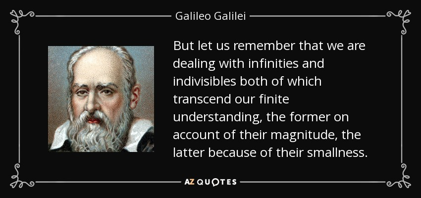 But let us remember that we are dealing with infinities and indivisibles both of which transcend our finite understanding, the former on account of their magnitude, the latter because of their smallness. - Galileo Galilei