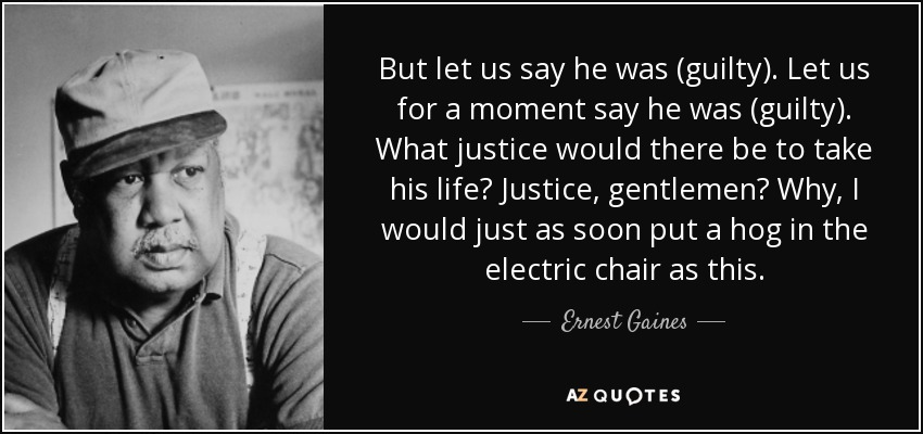 But let us say he was (guilty). Let us for a moment say he was (guilty). What justice would there be to take his life? Justice, gentlemen? Why, I would just as soon put a hog in the electric chair as this. - Ernest Gaines