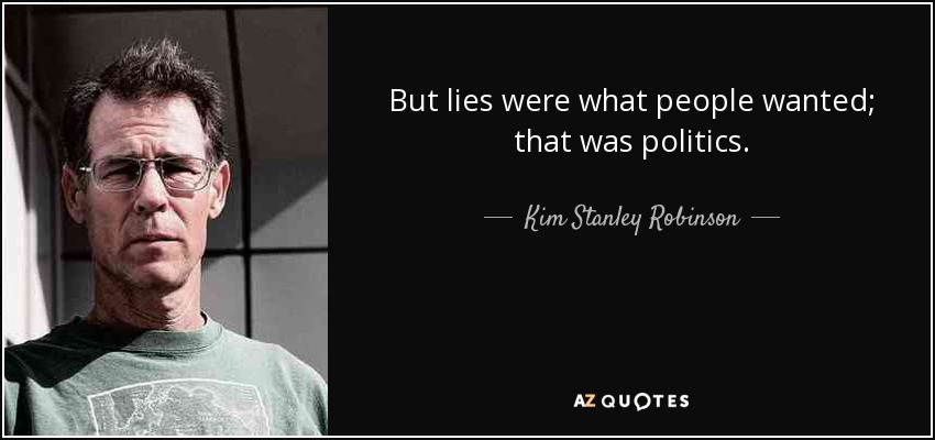 But lies were what people wanted; that was politics. - Kim Stanley Robinson