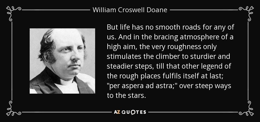 But life has no smooth roads for any of us. And in the bracing atmosphere of a high aim, the very roughness only stimulates the climber to sturdier and steadier steps, till that other legend of the rough places fulfils itself at last;