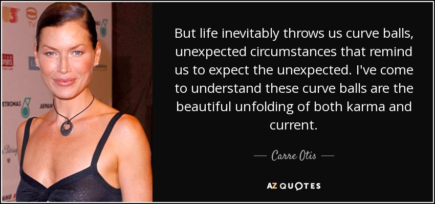 But life inevitably throws us curve balls, unexpected circumstances that remind us to expect the unexpected. I've come to understand these curve balls are the beautiful unfolding of both karma and current. - Carre Otis