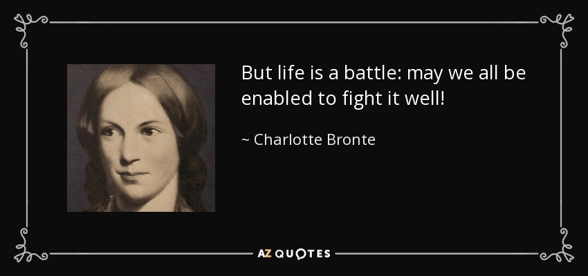 But life is a battle: may we all be enabled to fight it well! - Charlotte Bronte
