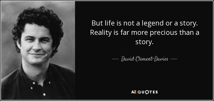 But life is not a legend or a story. Reality is far more precious than a story... - David Clement-Davies
