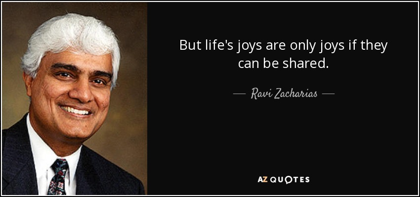 But life's joys are only joys if they can be shared. - Ravi Zacharias