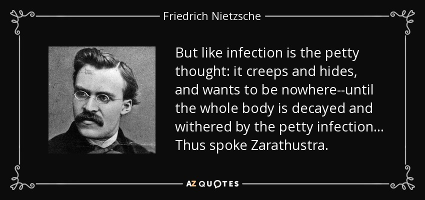 But like infection is the petty thought: it creeps and hides, and wants to be nowhere--until the whole body is decayed and withered by the petty infection... Thus spoke Zarathustra. - Friedrich Nietzsche
