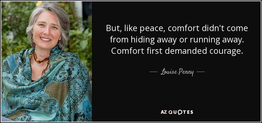 But, like peace, comfort didn't come from hiding away or running away. Comfort first demanded courage. - Louise Penny