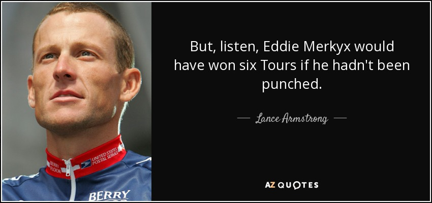 But, listen, Eddie Merkyx would have won six Tours if he hadn't been punched. - Lance Armstrong