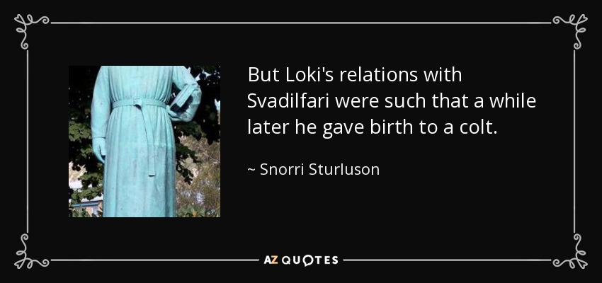 But Loki's relations with Svadilfari were such that a while later he gave birth to a colt. - Snorri Sturluson