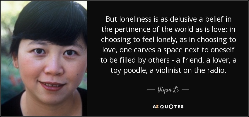 But loneliness is as delusive a belief in the pertinence of the world as is love: in choosing to feel lonely, as in choosing to love, one carves a space next to oneself to be filled by others - a friend, a lover, a toy poodle, a violinist on the radio. - Yiyun Li