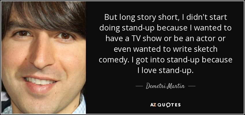 But long story short, I didn't start doing stand-up because I wanted to have a TV show or be an actor or even wanted to write sketch comedy. I got into stand-up because I love stand-up. - Demetri Martin