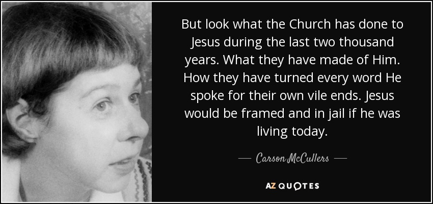 But look what the Church has done to Jesus during the last two thousand years. What they have made of Him. How they have turned every word He spoke for their own vile ends. Jesus would be framed and in jail if he was living today. - Carson McCullers