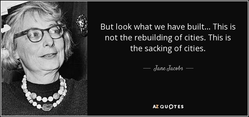 But look what we have built ... This is not the rebuilding of cities. This is the sacking of cities. - Jane Jacobs
