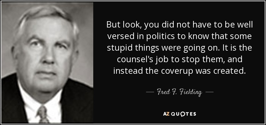 But look, you did not have to be well versed in politics to know that some stupid things were going on. It is the counsel's job to stop them, and instead the coverup was created. - Fred F. Fielding