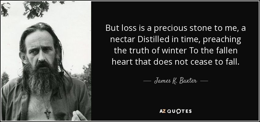 But loss is a precious stone to me, a nectar Distilled in time, preaching the truth of winter To the fallen heart that does not cease to fall. - James K. Baxter