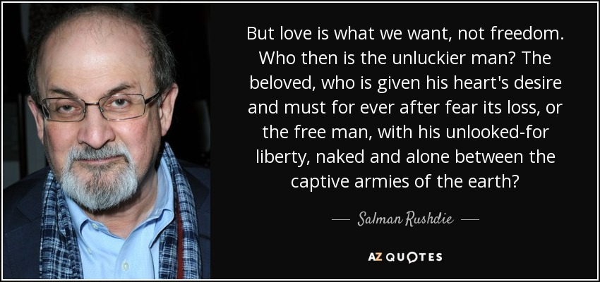 But love is what we want, not freedom. Who then is the unluckier man? The beloved, who is given his heart's desire and must for ever after fear its loss, or the free man, with his unlooked-for liberty, naked and alone between the captive armies of the earth? - Salman Rushdie