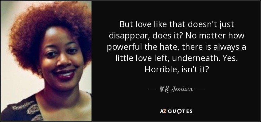 But love like that doesn't just disappear, does it? No matter how powerful the hate, there is always a little love left, underneath. Yes. Horrible, isn't it? - N.K. Jemisin