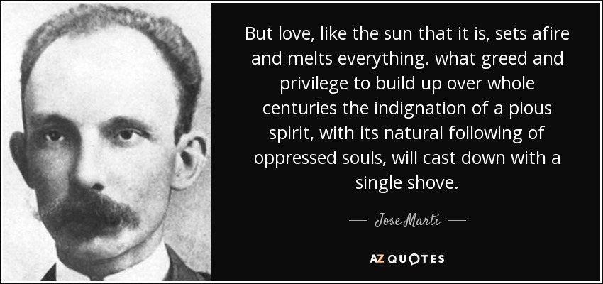 But love, like the sun that it is, sets afire and melts everything. what greed and privilege to build up over whole centuries the indignation of a pious spirit, with its natural following of oppressed souls, will cast down with a single shove. - Jose Marti