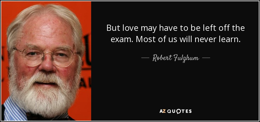 But love may have to be left off the exam. Most of us will never learn. - Robert Fulghum