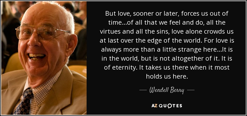 But love, sooner or later, forces us out of time...of all that we feel and do, all the virtues and all the sins, love alone crowds us at last over the edge of the world. For love is always more than a little strange here...It is in the world, but is not altogether of it. It is of eternity. It takes us there when it most holds us here. - Wendell Berry