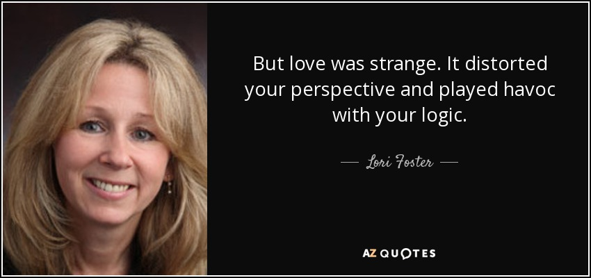 But love was strange. It distorted your perspective and played havoc with your logic. - Lori Foster