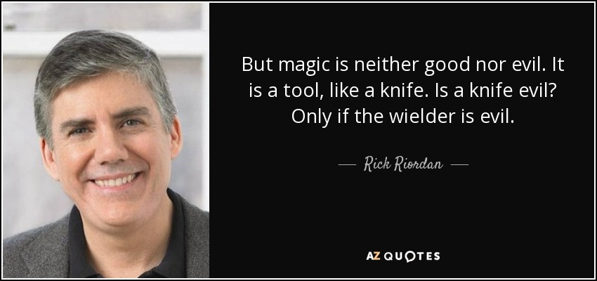 But magic is neither good nor evil. It is a tool, like a knife. Is a knife evil? Only if the wielder is evil. - Rick Riordan