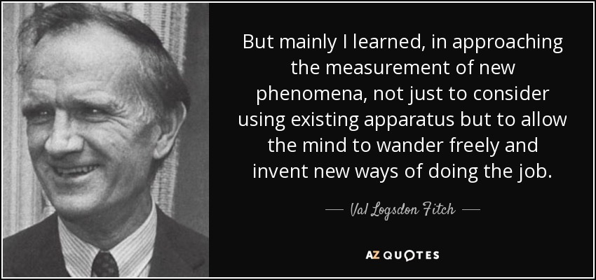 But mainly I learned, in approaching the measurement of new phenomena, not just to consider using existing apparatus but to allow the mind to wander freely and invent new ways of doing the job. - Val Logsdon Fitch