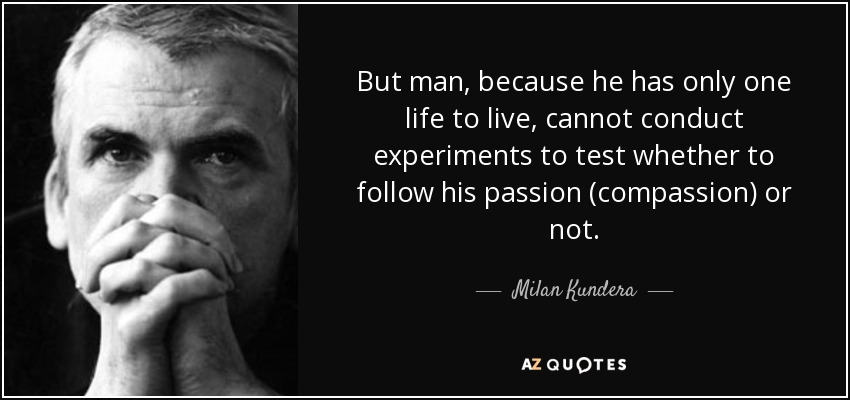 But man, because he has only one life to live, cannot conduct experiments to test whether to follow his passion (compassion) or not. - Milan Kundera
