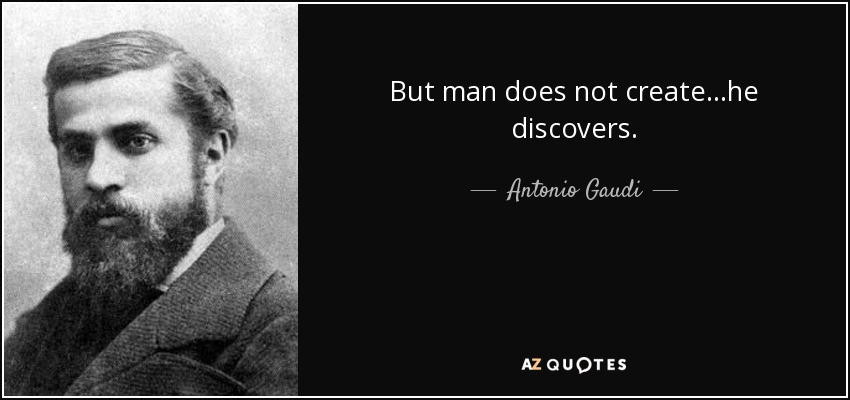 But man does not create...he discovers. - Antonio Gaudi