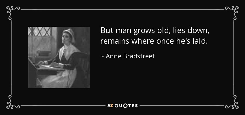 But man grows old, lies down, remains where once he's laid. - Anne Bradstreet