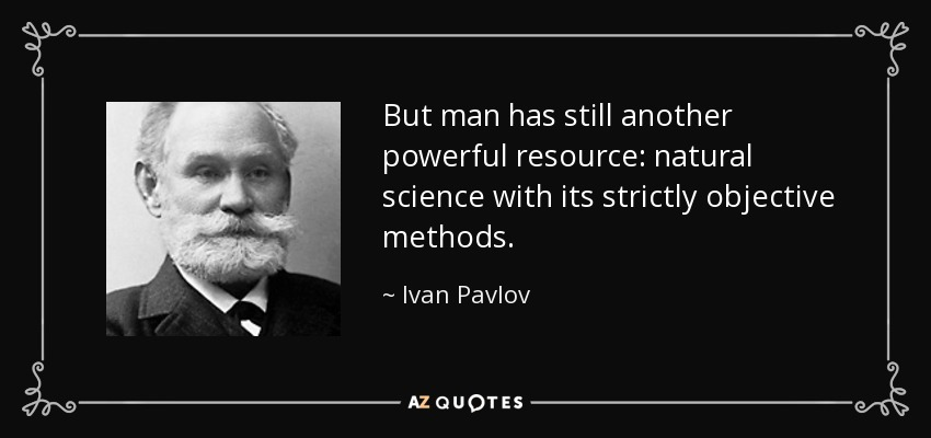 But man has still another powerful resource: natural science with its strictly objective methods. - Ivan Pavlov