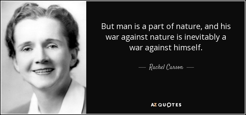 But man is a part of nature, and his war against nature is inevitably a war against himself. - Rachel Carson