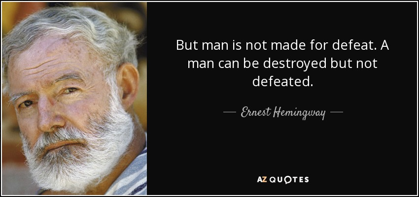 But man is not made for defeat. A man can be destroyed but not defeated. - Ernest Hemingway