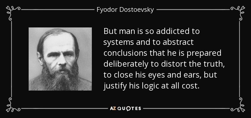 But man is so addicted to systems and to abstract conclusions that he is prepared deliberately to distort the truth, to close his eyes and ears, but justify his logic at all cost. - Fyodor Dostoevsky