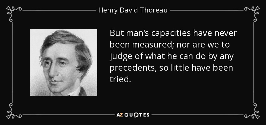 But man's capacities have never been measured; nor are we to judge of what he can do by any precedents, so little have been tried. - Henry David Thoreau