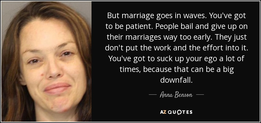 But marriage goes in waves. You've got to be patient. People bail and give up on their marriages way too early. They just don't put the work and the effort into it. You've got to suck up your ego a lot of times, because that can be a big downfall. - Anna Benson