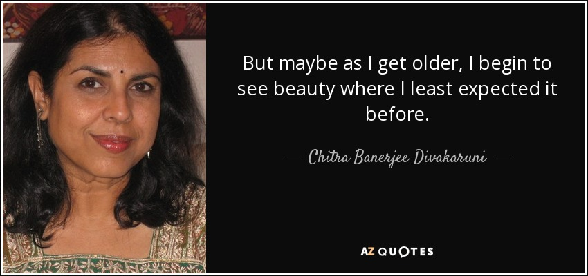But maybe as I get older, I begin to see beauty where I least expected it before. - Chitra Banerjee Divakaruni